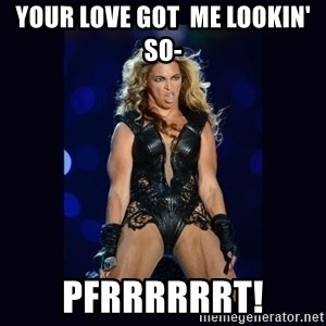 Beyonce derp - your love got  me lookin' so- pfrrrrrrt!