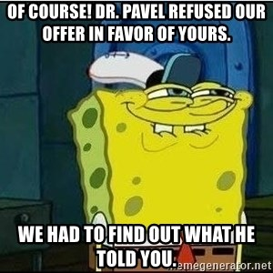 Spongebob Face - Of course! Dr. Pavel refused our offer in favor of yours. we had to find out what he told you.