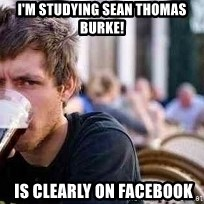 The Lazy College Senior - I'm studying Sean Thomas Burke!  Is clearly on Facebook