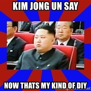 kim jong un - KIM JONG UN SAY NOw THATS MY KIND OF DIY
