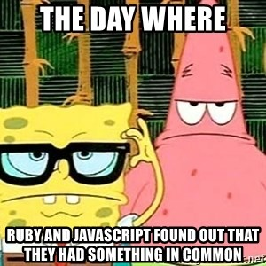 Serious Spongebob - THE DAY WHERE  RUBY AND JAVASCRIPT FOUND OUT THAT THEY HAD SOMETHING IN COMMON