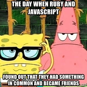 Serious Spongebob - THE DAY WHEN RUBY AND JAVASCRIPT FOUND OUT THAT THEY HAD SOMETHING IN COMMON AND BECAME FRIENDS