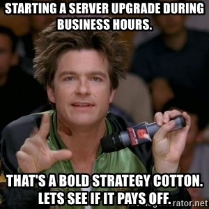 Bold Strategy Cotton - Starting a server upgrade during business hours. ThAt's a bold strategy cotton. Lets see if it pays off.