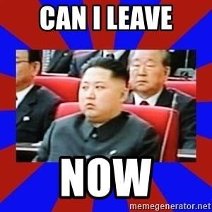 kim jong un - CAN I LEAVE NOW