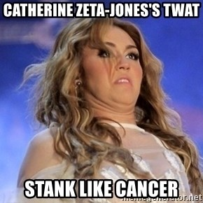Miley Cyrus - catherine Zeta-Jones's twat stank like cancer