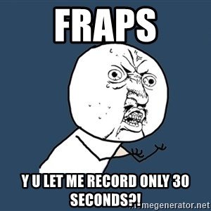 Y U No - fraps y u let me record only 30 seconds?!