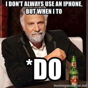 The Most Interesting Man In The World - I don't always use an Iphone, but when I to *do
