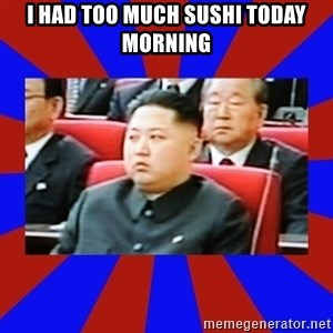 kim jong un - I HAD TOO MUCH SUSHI TODAY MORNING