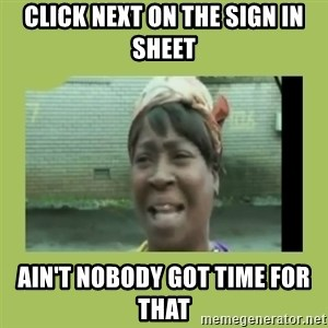 Sugar Brown - Click Next on the sign in sheet Ain't nobody got time for that