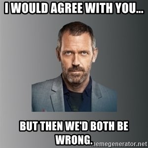 Dr. house - I would agree with you... But then we'd both be wrong.