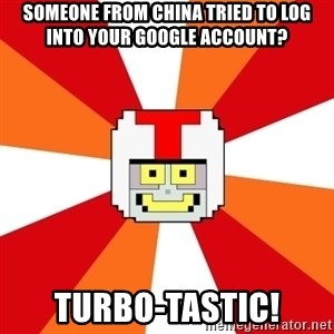 Turbo-tastic - Someone from china tried to log into your google account? turbo-tastic!