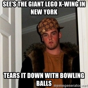 Scumbag Steve - see's the giant lego x-wing in new york tears it down with bowling balls