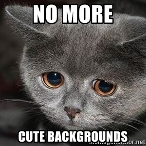 Sadcat - NO MORE CUTE BACKGROUNDS