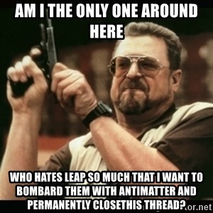 am i the only one around here - am i the only one around here who hates leap so much that i want to bombard them with antimatter and permanently closethis thread?