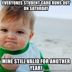 fist pump baby - Everyones student card runs out on saturday mine still valid for another year!