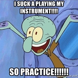 Guess What Squidward - I SUCK A PLAYING MY INSTRUMENT!!!! SO PRACTICE!!!!!!