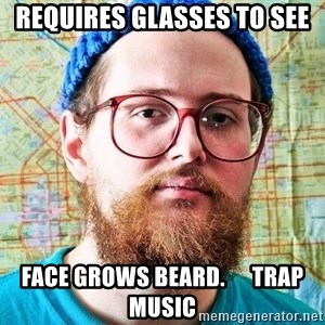 I ONLY LISTEN TO TRAP MUSIC - REQUIRES GLAsses to see Face grows beard.      trap music