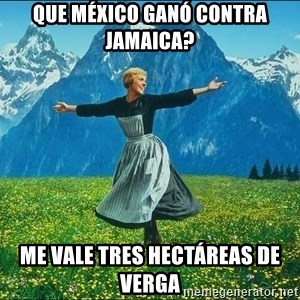 Look at all the things - Que méxico ganó contra JamAica? Me vale tres hectáreas de verga