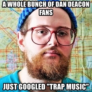 "I ONLY LISTEN TO TRAP MUSIC - A Whole Bunch of Dan Deacon Fans Just Googled ""Trap Music"""