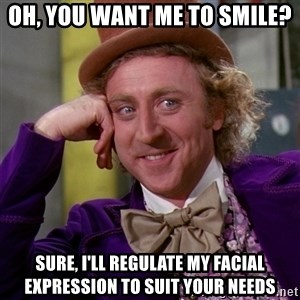 Willy Wonka - Oh, you want me to smile? sure, i'll regulate my facial expression to suit your needs