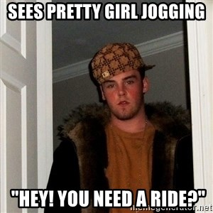 "Scumbag Steve - sees pretty girl jogging  ""hey! you need a ride?"""