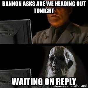 Waiting For - BannOn asks are we heading out tonight Waiting on reply