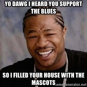 Yo Dawg - yo dawg i heard you support the blues so i filled your house with the mascots