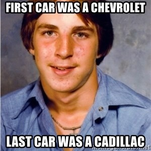 Old Economy Steven - First car was a Chevrolet Last car was a Cadillac
