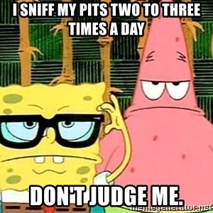 Serious Spongebob - i sniff my pits two to three times a day don't judge me.