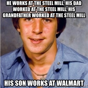 Old Economy Steven - He works at the steel mill, his dad worked at the steel mill, his grandfather worked at the steel mill his son works at walmart