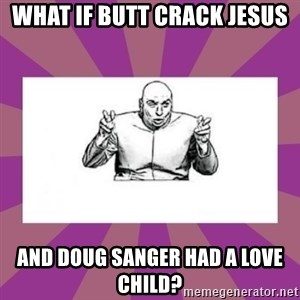 'dr. evil' air quote - WHAT IF BUTT CRACK JESUS AND DOUG SANGER HAD A LOVE CHILD?