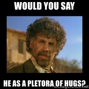 El Guapo Plethora - Would you say He as a pletora of hugs?