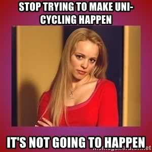 regina george  - Stop trying to make UNI-CYCLING happen It's not going to happen