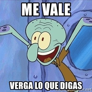 Guess What Squidward - Me vale verga lo que digas