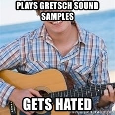 Guitar douchebag - Plays Gretsch sound samples Gets hated
