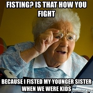 Internet Grandma Surprise - fisting? is that how you fight because i fisted my younger sister when we were kids