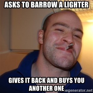 Good Guy Greg - asks to barrow a lighter gives it back and buys you another one