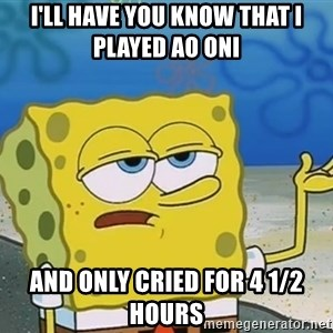 I'll have you know Spongebob - i'll have you know that i played ao oni  and only cried for 4 1/2 hours