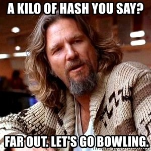 Big Lebowski - a kilo of hash you say?  Far out. Let's go bowling.