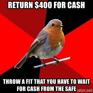 Retail Robin - Return $400 for cash Throw a fit that you have to wait for cash from the safe