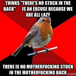 "Retail Robin - thinks ""there's no stock in the back""       is an excuse because we are all lazy there is no motherfucking stock             in the motherfucking back"
