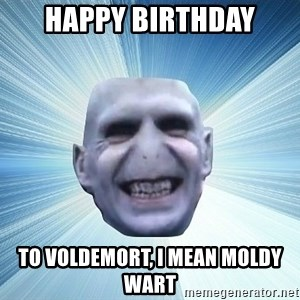 vold - happy birthday to voldemort, i mean moldy wart