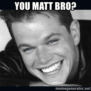 Matt Damon meme - YOU MATT BRO?