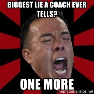 angryCoach - biggest lie a coach ever tells? one more