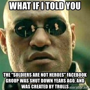 "What If I Told You - What if I told you the ""Soldiers Are Not Heroes"" Facebook group was shut down years ago, and was created by trolls"