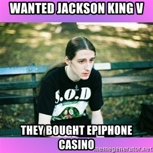 First World Metal Problems - wanted jackson king v they bought epiphone casino