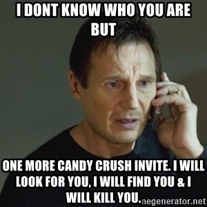 taken meme - I dont know who You are but one moRe candy crush invite. I will Look for you, i will find you & i will kill you.