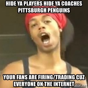 Hide your kids - HIde Ya Players Hide Ya coaches Pittsburgh Penguins  Your fans are firing/Trading CUZ everyone on the internet