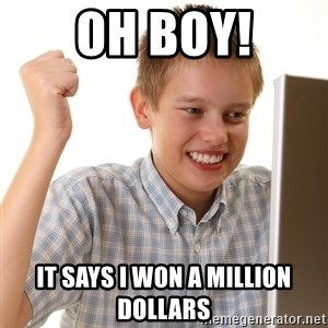 First Day on the internet kid - oh boy! It says I WON a million dollars