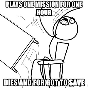 Desk Flip Rage Guy - plays one mission for one hour dies and for got to save